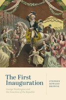 The First Inauguration: George Washington and the Invention of the Republic